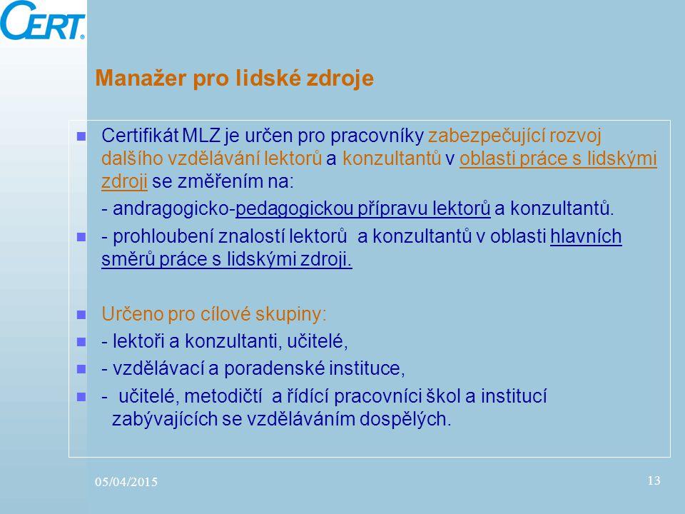 05/04/2015 13 Manažer pro lidské zdroje Certifikát MLZ je určen pro pracovníky zabezpečující rozvoj dalšího vzdělávání lektorů a konzultantů v oblasti