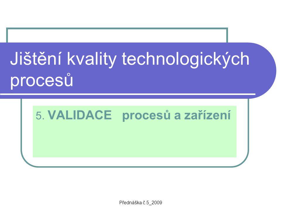Přednáška č.5_2009 Jištění kvality technologických procesů 5. VALIDACE procesů a zařízení