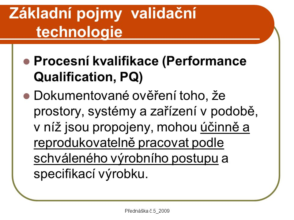 Přednáška č.5_2009 Základní pojmy validační technologie Procesní kvalifikace (Performance Qualification, PQ) Dokumentované ověření toho, že prostory,