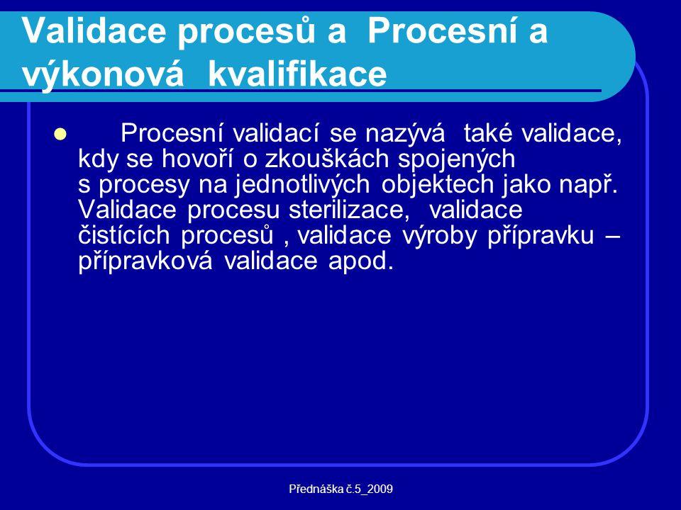 Přednáška č.5_2009 Validace procesů a Procesní a výkonová kvalifikace Procesní validací se nazývá také validace, kdy se hovoří o zkouškách spojených s