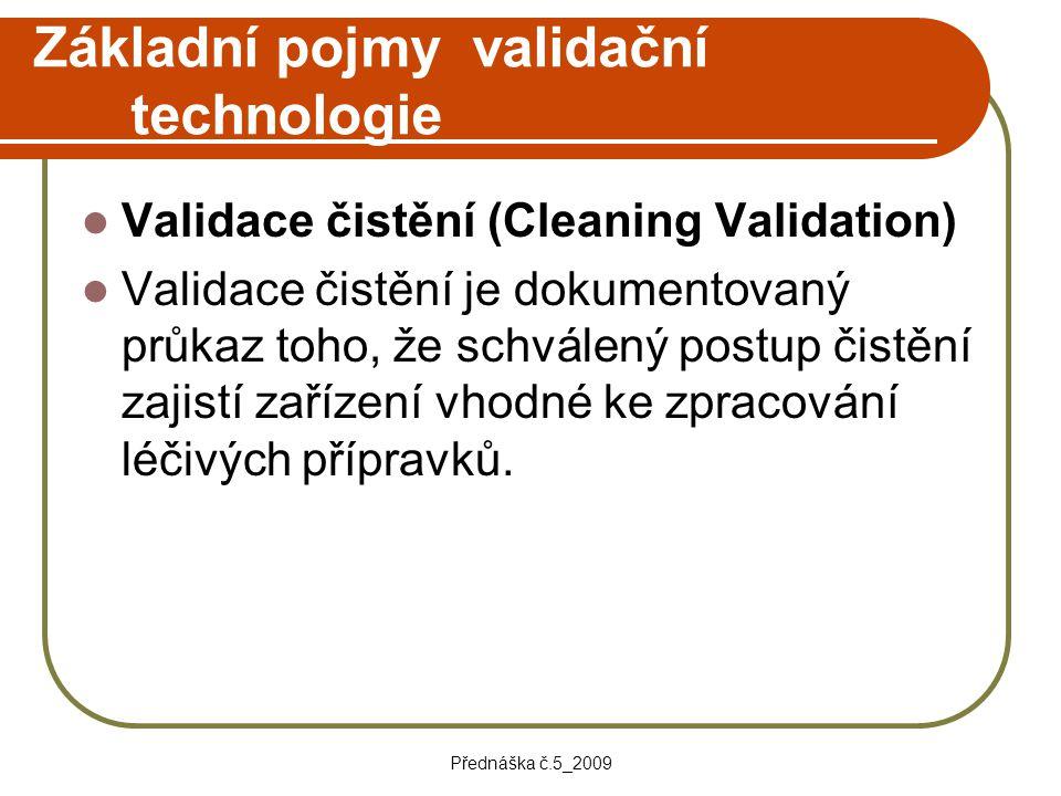 Přednáška č.5_2009 Základní pojmy validační technologie Validace čistění (Cleaning Validation) Validace čistění je dokumentovaný průkaz toho, že schvá