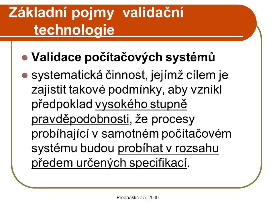 Přednáška č.5_2009 Základní pojmy validační technologie Validace počítačových systémů systematická činnost, jejímž cílem je zajistit takové podmínky,