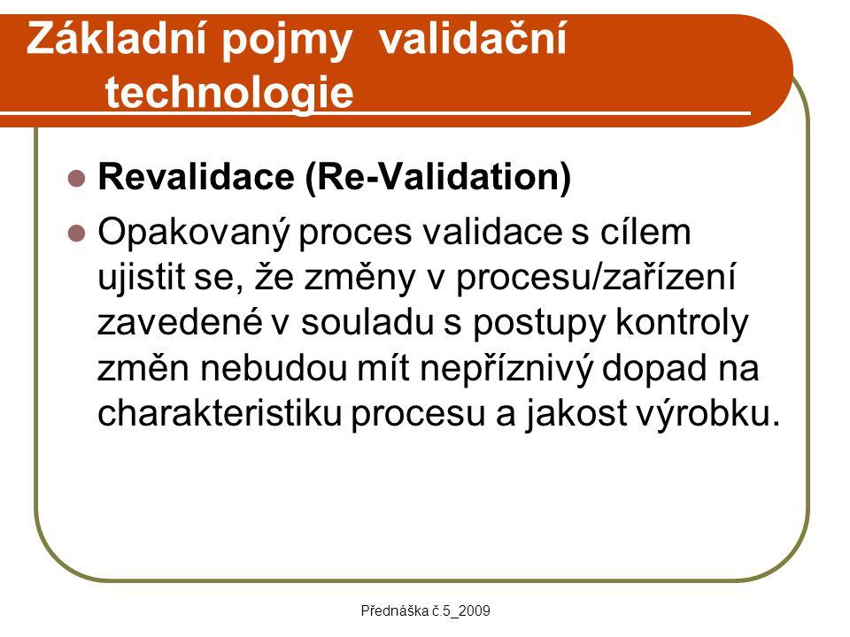 Přednáška č.5_2009 Základní pojmy validační technologie Revalidace (Re-Validation) Opakovaný proces validace s cílem ujistit se, že změny v procesu/za