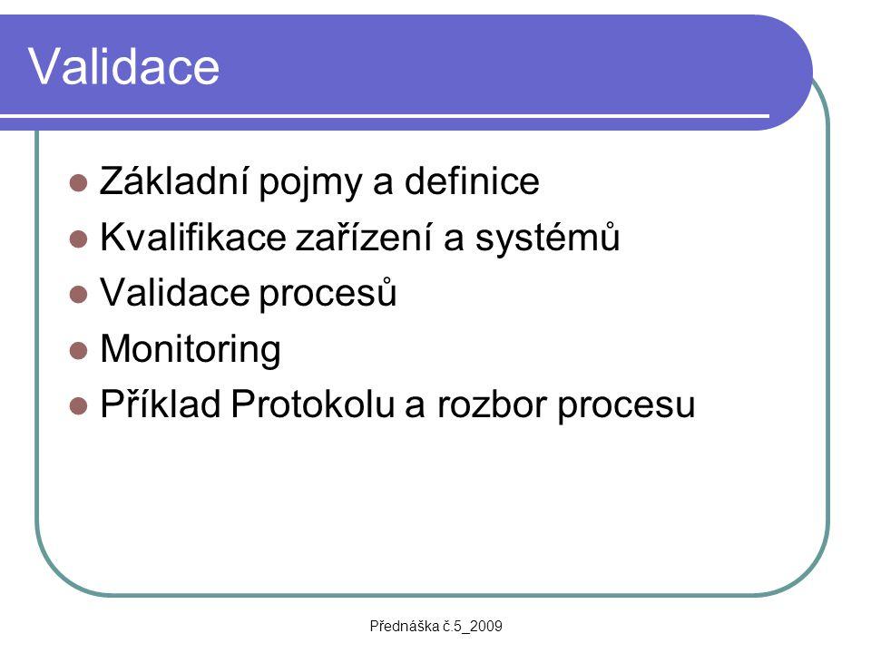 Přednáška č.5_2009 Validace Základní pojmy a definice Kvalifikace zařízení a systémů Validace procesů Monitoring Příklad Protokolu a rozbor procesu