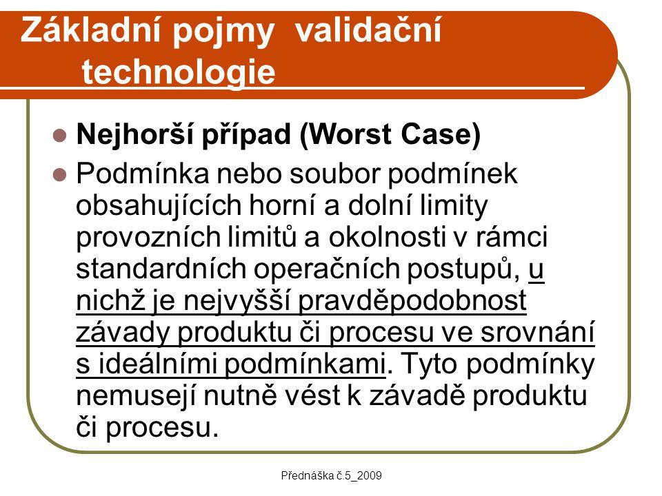 Přednáška č.5_2009 Základní pojmy validační technologie Nejhorší případ (Worst Case) Podmínka nebo soubor podmínek obsahujících horní a dolní limity p