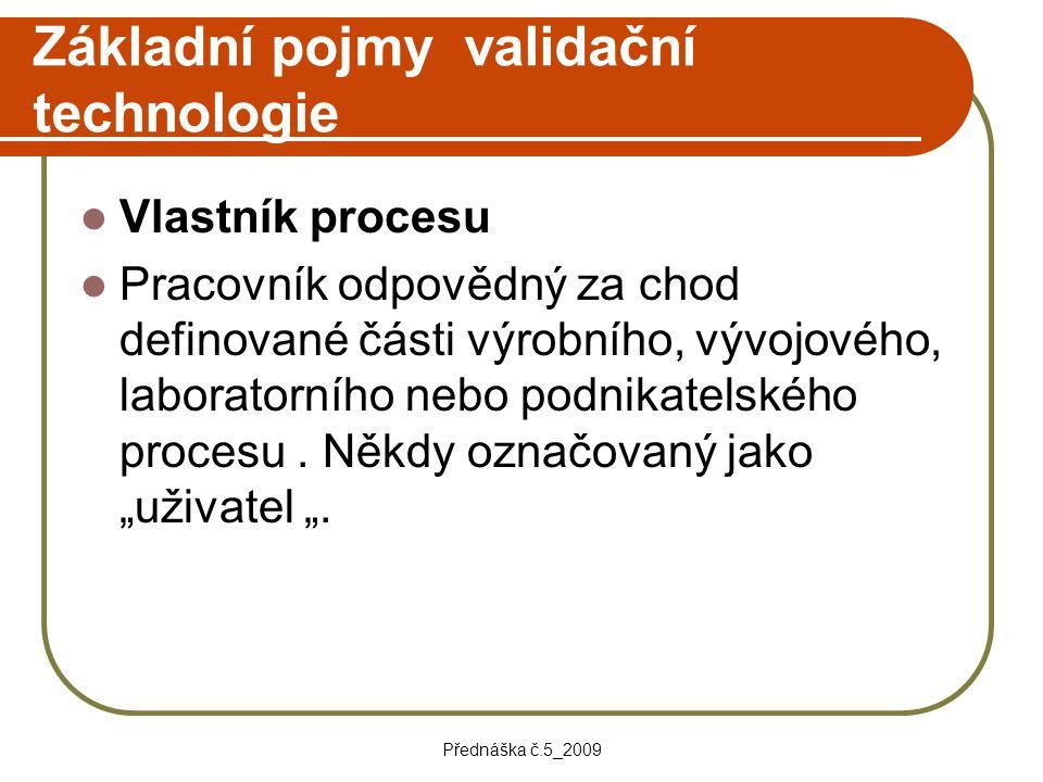 Přednáška č.5_2009 Základní pojmy validační technologie Vlastník procesu Pracovník odpovědný za chod definované části výrobního, vývojového, laborator