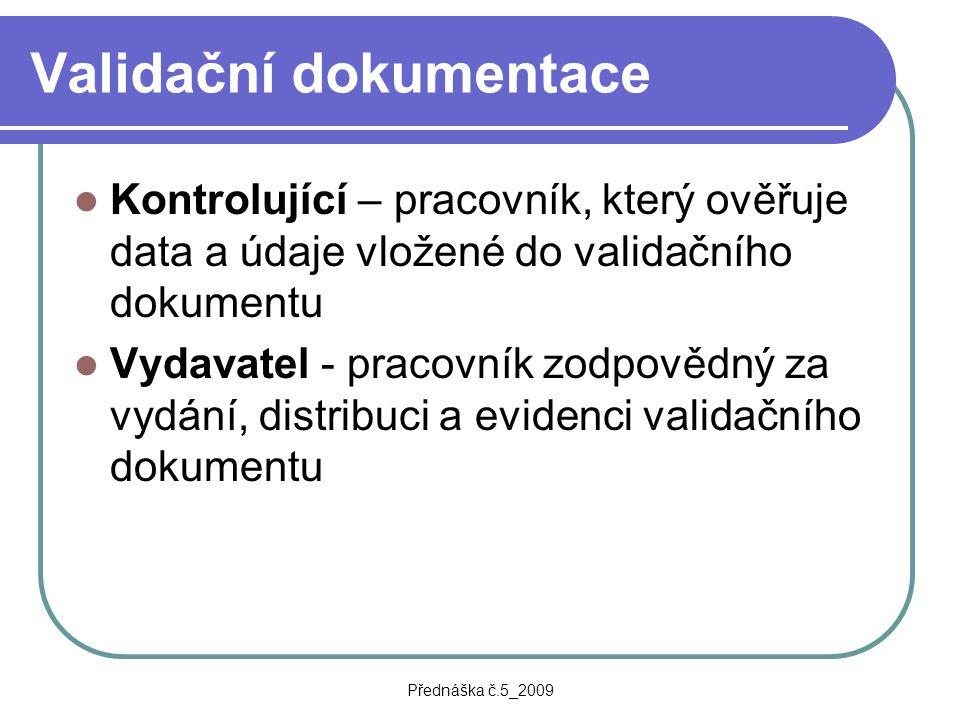 Přednáška č.5_2009 Validační dokumentace Kontrolující – pracovník, který ověřuje data a údaje vložené do validačního dokumentu Vydavatel - pracovník z