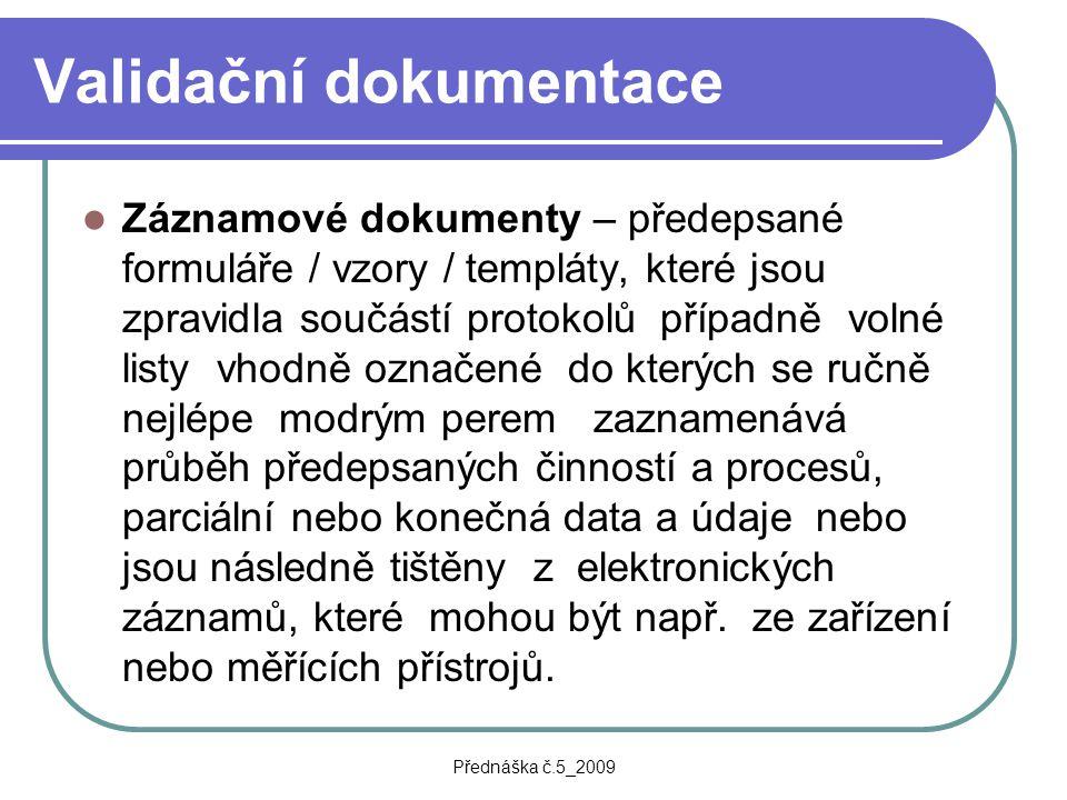Přednáška č.5_2009 Validační dokumentace Záznamové dokumenty – předepsané formuláře / vzory / templáty, které jsou zpravidla součástí protokolů případ