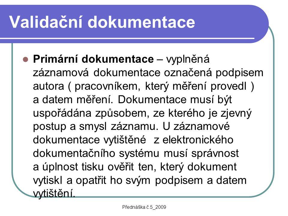Přednáška č.5_2009 Validační dokumentace Primární dokumentace – vyplněná záznamová dokumentace označená podpisem autora ( pracovníkem, který měření pr