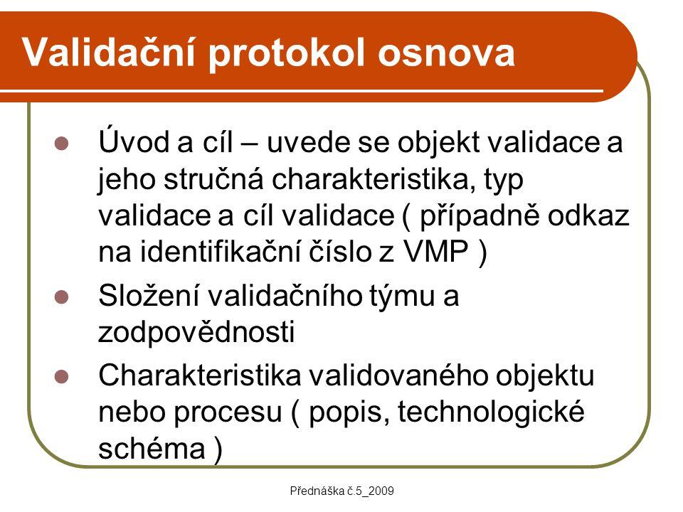 Přednáška č.5_2009 Validační protokol osnova Úvod a cíl – uvede se objekt validace a jeho stručná charakteristika, typ validace a cíl validace ( přípa