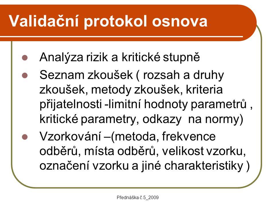 Přednáška č.5_2009 Validační protokol osnova Analýza rizik a kritické stupně Seznam zkoušek ( rozsah a druhy zkoušek, metody zkoušek, kriteria přijate