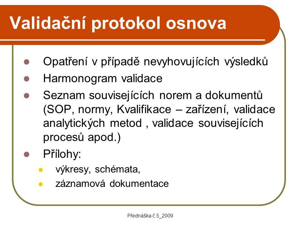 Přednáška č.5_2009 Validační protokol osnova Opatření v případě nevyhovujících výsledků Harmonogram validace Seznam souvisejících norem a dokumentů (S