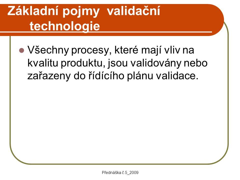 Přednáška č.5_2009 Základní pojmy validační technologie Všechny procesy, které mají vliv na kvalitu produktu, jsou validovány nebo zařazeny do řídícíh