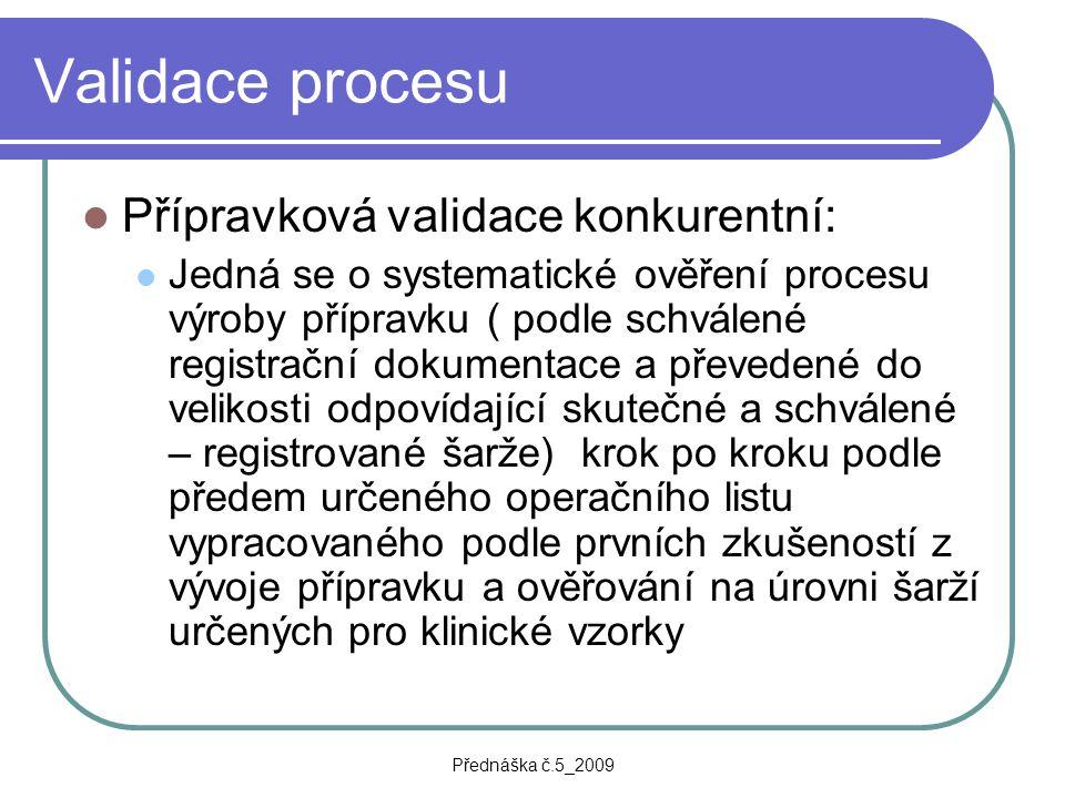 Přednáška č.5_2009 Validace procesu Přípravková validace konkurentní: Jedná se o systematické ověření procesu výroby přípravku ( podle schválené regis
