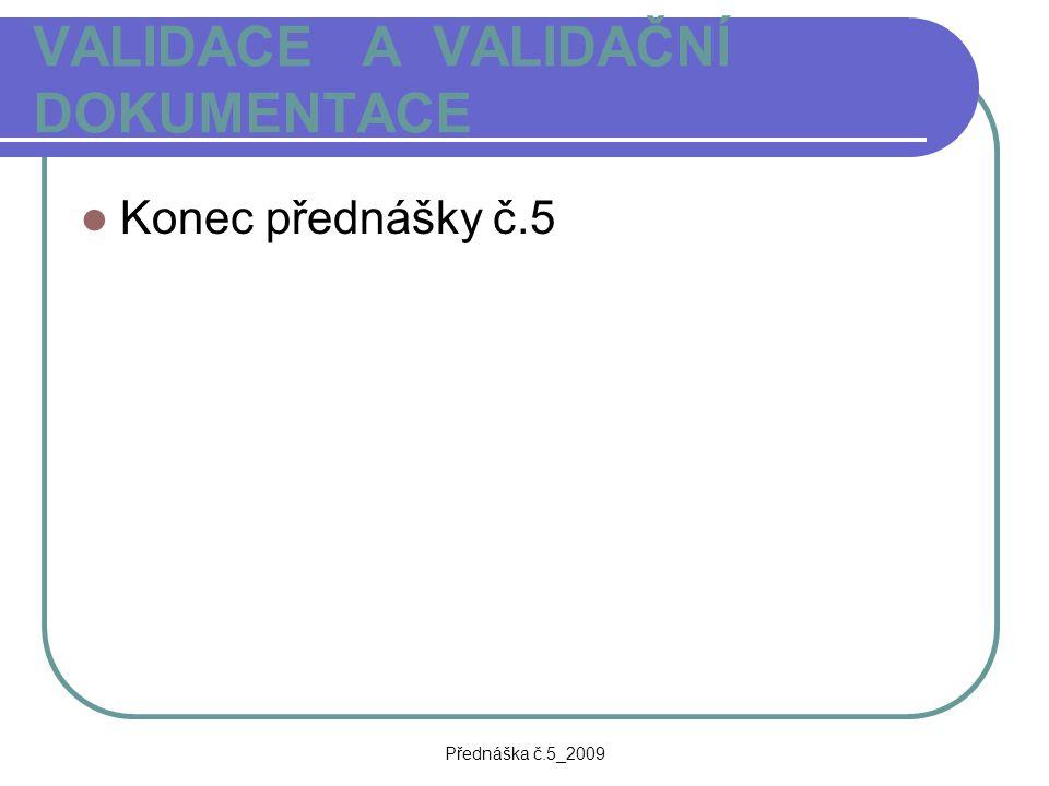 Přednáška č.5_2009 VALIDACE A VALIDAČNÍ DOKUMENTACE Konec přednášky č.5