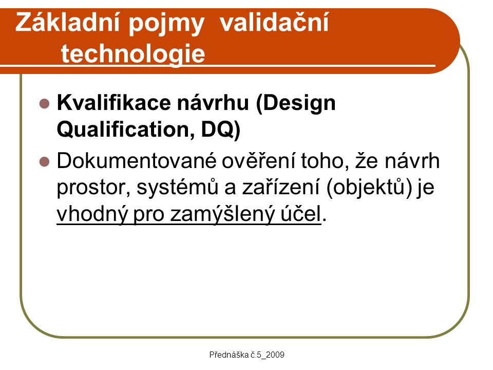 Přednáška č.5_2009 Základní pojmy validační technologie Kvalifikace návrhu (Design Qualification, DQ) Dokumentované ověření toho, že návrh prostor, sy