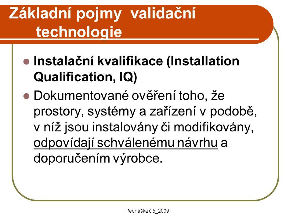 Přednáška č.5_2009 Základní pojmy validační technologie Instalační kvalifikace (Installation Qualification, IQ) Dokumentované ověření toho, že prostor