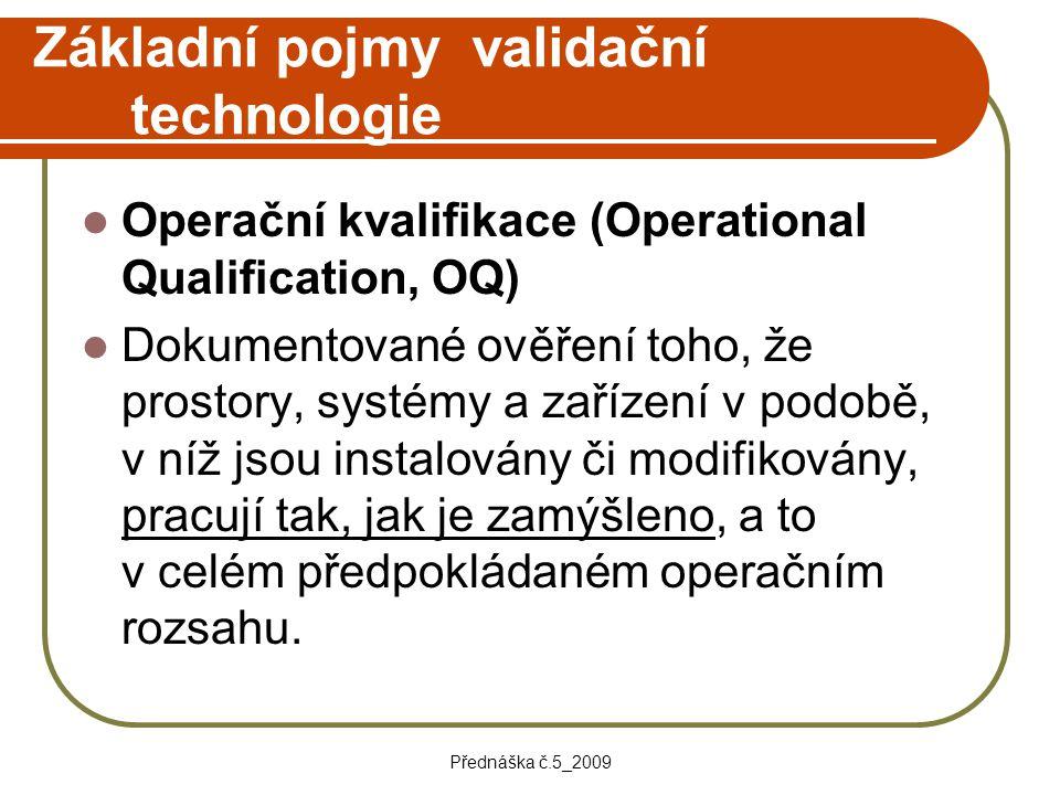 Přednáška č.5_2009 Základní pojmy validační technologie Operační kvalifikace (Operational Qualification, OQ) Dokumentované ověření toho, že prostory,