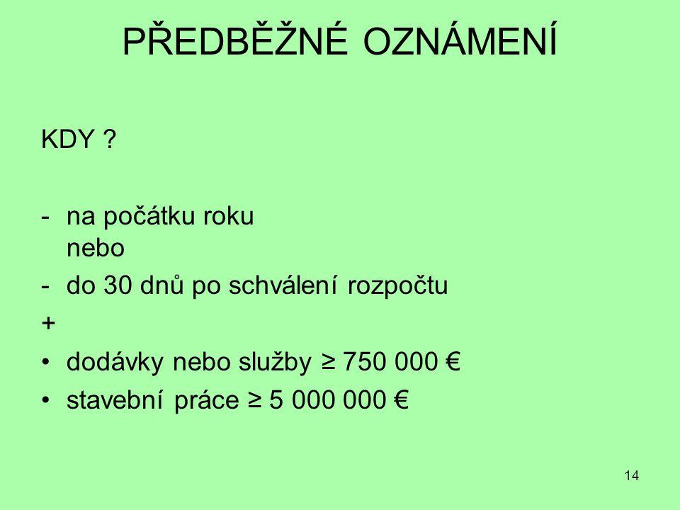 14 PŘEDBĚŽNÉ OZNÁMENÍ KDY ? -na počátku roku nebo -do 30 dnů po schválení rozpočtu + dodávky nebo služby ≥ 750 000 € stavební práce ≥ 5 000 000 €