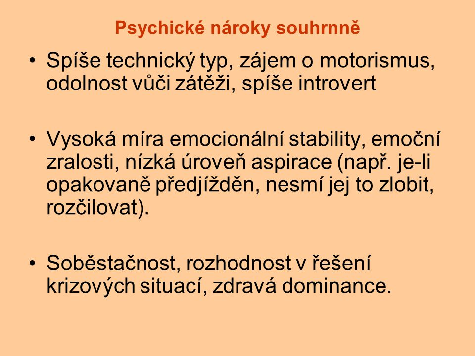 Psychické nároky souhrnně Spíše technický typ, zájem o motorismus, odolnost vůči zátěži, spíše introvert Vysoká míra emocionální stability, emoční zra