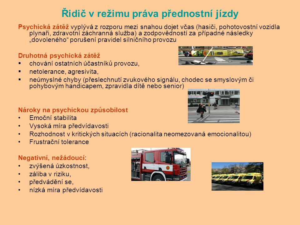 """Řidič v režimu práva přednostní jízdy Psychická zátěž vyplývá z rozporu mezi snahou dojet včas (hasiči, pohotovostní vozidla plynaři, zdravotní záchranná služba) a zodpovědností za případné následky """"dovoleného porušení pravidel silničního provozu Druhotná psychická zátěž  chování ostatních účastníků provozu,  netolerance, agresivita,  neúmyslné chyby (přeslechnutí zvukového signálu, chodec se smyslovým či pohybovým handicapem, zpravidla dítě nebo senior) Nároky na psychickou způsobilost Emoční stabilita Vysoká míra předvídavosti Rozhodnost v kritických situacích (racionalita neomezovaná emocionalitou) Frustrační tolerance Negativní, nežádoucí: zvýšená úzkostnost, záliba v riziku, předvádění se, nízká míra předvídavosti"""