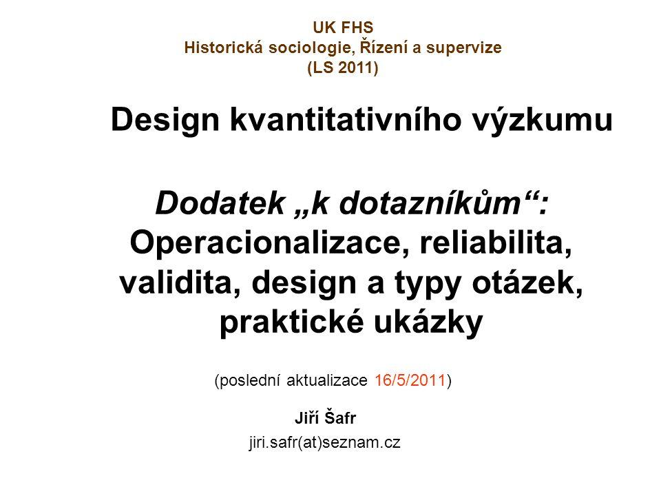 """(poslední aktualizace 16/5/2011) Jiří Šafr jiri.safr(at)seznam.cz Design kvantitativního výzkumu Dodatek """"k dotazníkům"""": Operacionalizace, reliabilita"""