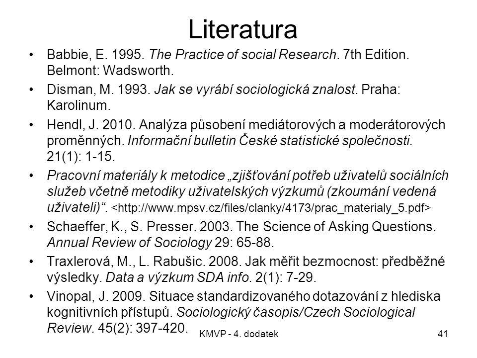 KMVP - 4. dodatek41 Literatura Babbie, E. 1995. The Practice of social Research. 7th Edition. Belmont: Wadsworth. Disman, M. 1993. Jak se vyrábí socio