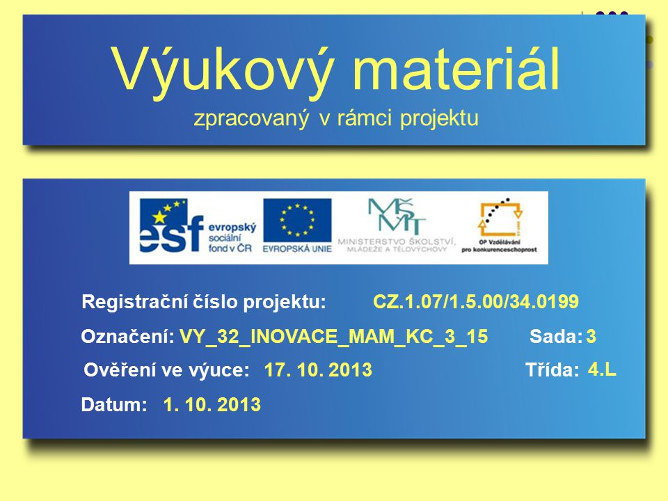 Výukový materiál zpracovaný v rámci projektu Označení:Sada: Ověření ve výuce:Třída: Datum: Registrační číslo projektu:CZ.1.07/1.5.00/34.0199 3VY_32_INOVACE_MAM_KC_3_15 17.