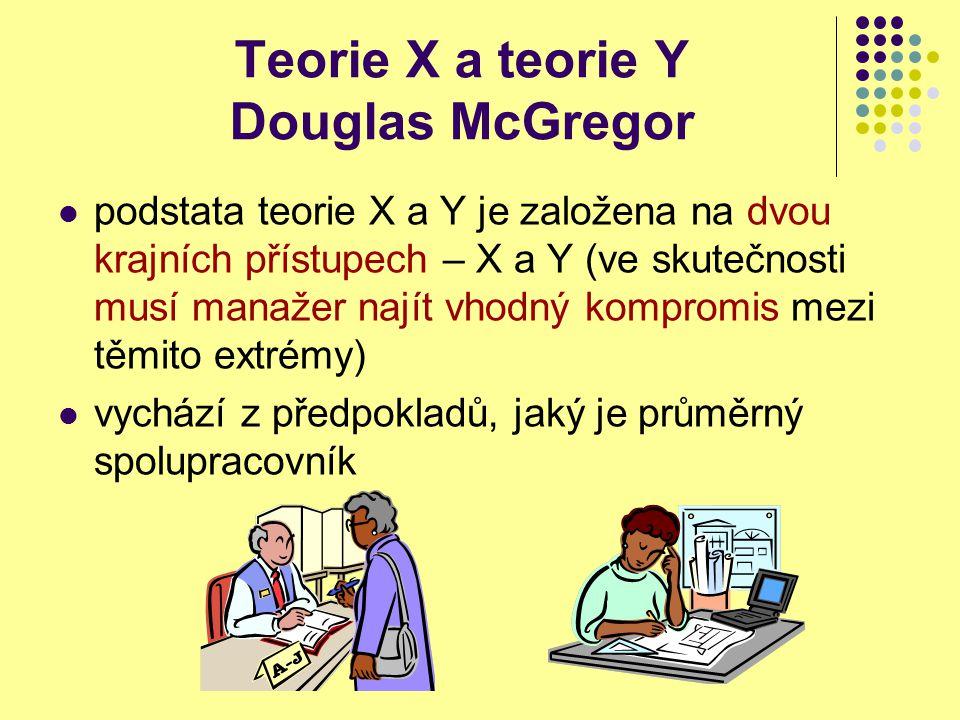 Teorie X a teorie Y Douglas McGregor Teorie X vychází z předpokladů, že pracovník: nemá své zaměstnání rád, bere jej jako nutný způsob obživy, kde může, tam se práci vyhne nemá ke své práci žádné významnější dobré emociální ani sociální vztahy nemá ambice se uplatnit dává přednost sociální jistotě a klidným podmínkám práce