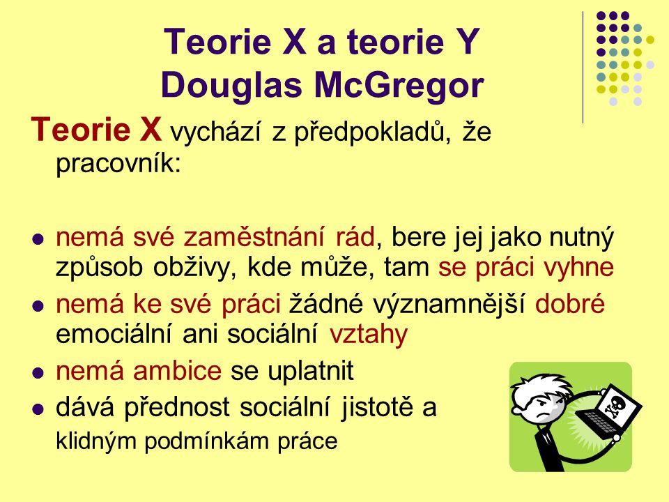 Teorie X a teorie Y Douglas McGregor Teorie X - chování manažera k podřízeným: autoritativní ukládání úkolů důsledná kontrola, vyžadování disciplíny autokratický styl řízení (politika cukru a biče - odměny a tresty)
