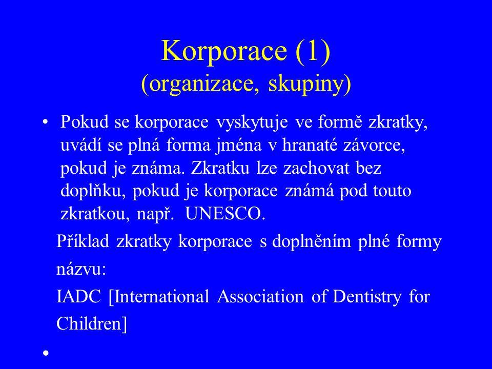 Korporace (1) (organizace, skupiny) Pokud se korporace vyskytuje ve formě zkratky, uvádí se plná forma jména v hranaté závorce, pokud je známa. Zkratk