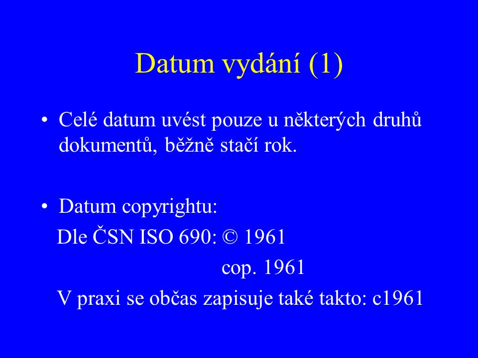 Datum vydání (1) Celé datum uvést pouze u některých druhů dokumentů, běžně stačí rok. Datum copyrightu: Dle ČSN ISO 690: © 1961 cop. 1961 V praxi se o