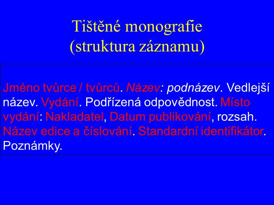 Tištěné monografie (struktura záznamu) Jméno tvůrce / tvůrců. Název: podnázev. Vedlejší název. Vydání. Podřízená odpovědnost. Místo vydání: Nakladatel