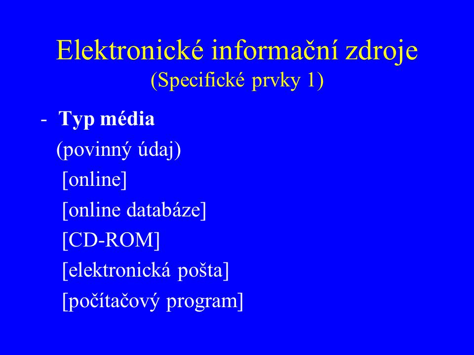Elektronické informační zdroje (Specifické prvky 1) -Typ média (povinný údaj) [online] [online databáze] [CD-ROM] [elektronická pošta] [počítačový pro