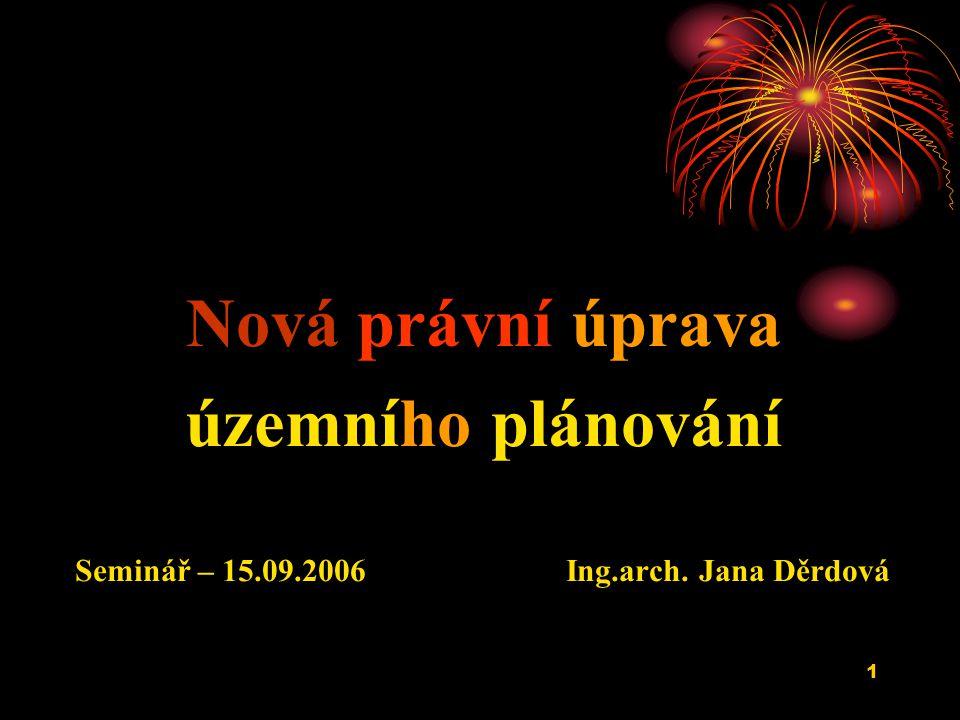 1 Nová právní úprava územního plánování Seminář – 15.09.2006 Ing.arch. Jana Děrdová