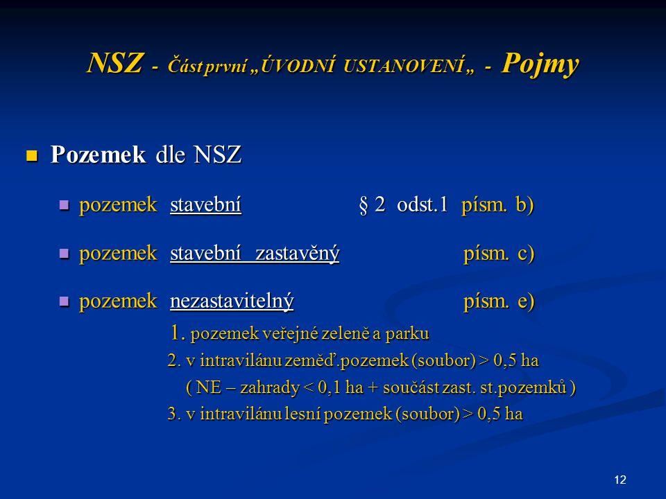 """12 NSZ - Část první """"ÚVODNÍ USTANOVENÍ """" - Pojmy Pozemek dle NSZ Pozemek dle NSZ pozemek stavební§ 2 odst.1 písm. b) pozemek stavební§ 2 odst.1 písm."""