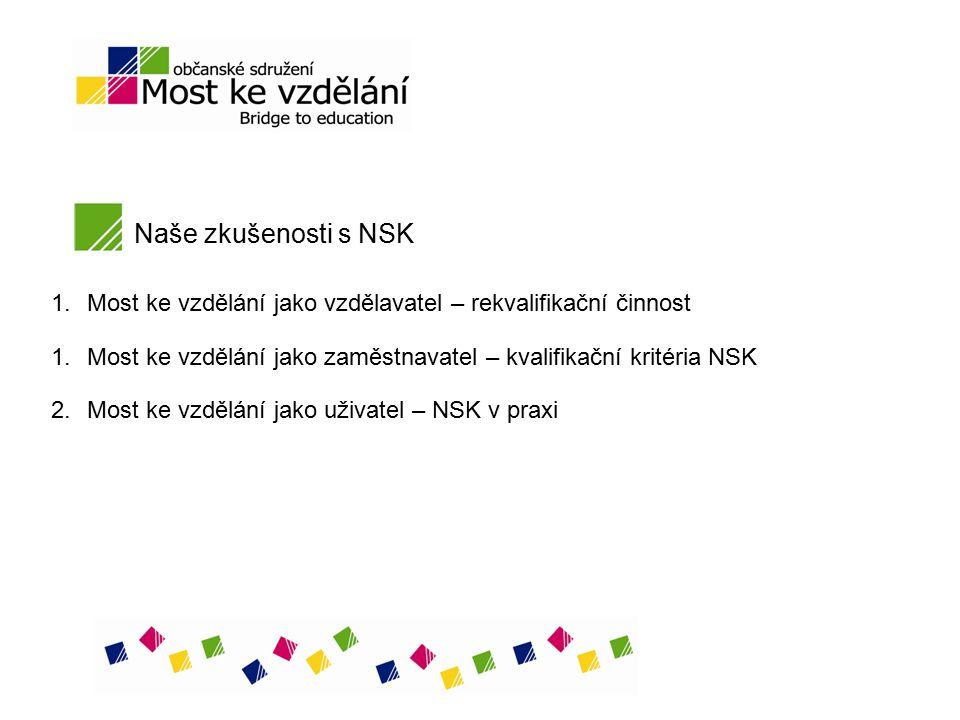 Naše zkušenosti s NSK 1.Most ke vzdělání jako vzdělavatel – rekvalifikační činnost 1.Most ke vzdělání jako zaměstnavatel – kvalifikační kritéria NSK 2.Most ke vzdělání jako uživatel – NSK v praxi