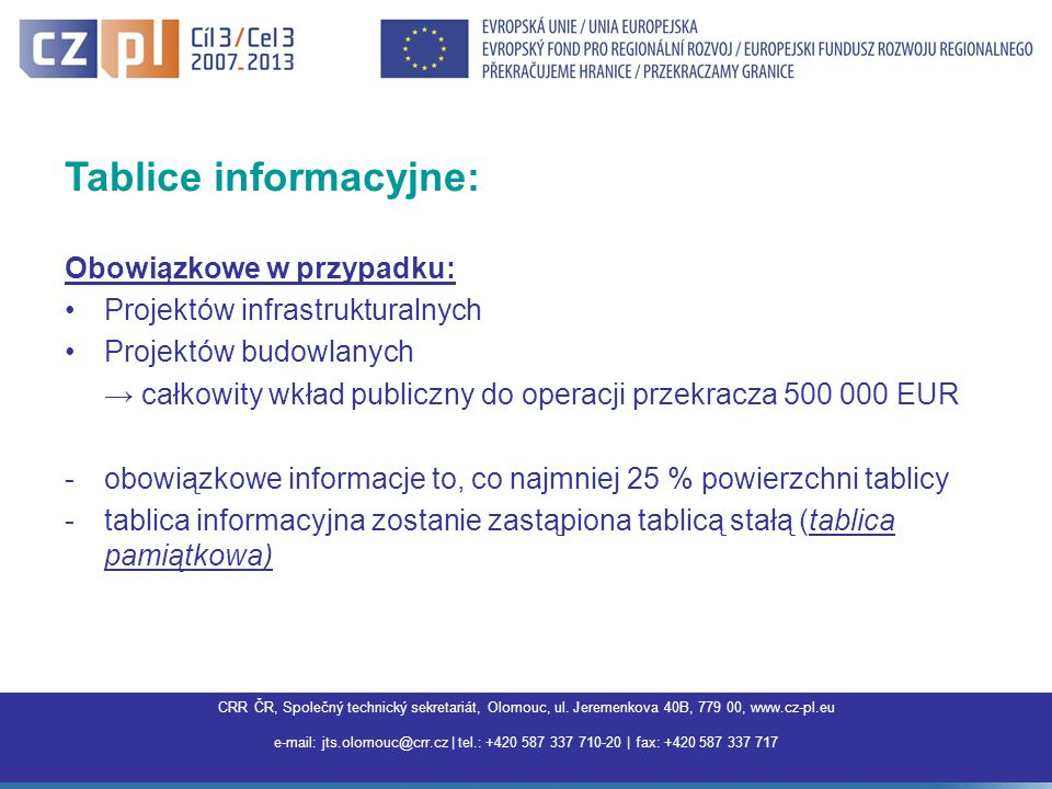 Centrum pro regionální rozvoj ČR, Společný technický sekretariát Olomouc, Jeremenkova 40B,779 00 Olomouc, www.interreg3a.cz E-mail: jts.olomouc@crr.cz | tel.: +420 587 337 710 | fax: +420 587 337 717 |jts.olomouc@crr.cz Tablice informacyjne: Obowiązkowe w przypadku: Projektów infrastrukturalnych Projektów budowlanych → całkowity wkład publiczny do operacji przekracza 500 000 EUR -obowiązkowe informacje to, co najmniej 25 % powierzchni tablicy -tablica informacyjna zostanie zastąpiona tablicą stałą (tablica pamiątkowa) CRR ČR, Společný technický sekretariát, Olomouc, ul.