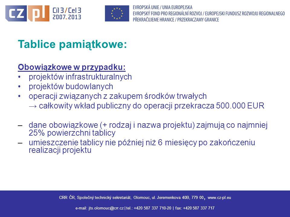 Centrum pro regionální rozvoj ČR, Společný technický sekretariát Olomouc, Jeremenkova 40B,779 00 Olomouc, www.interreg3a.cz E-mail: jts.olomouc@crr.cz | tel.: +420 587 337 710 | fax: +420 587 337 717 |jts.olomouc@crr.cz Tablice pamiątkowe: Obowiązkowe w przypadku: projektów infrastrukturalnych projektów budowlanych operacji związanych z zakupem środków trwałych → całkowity wkład publiczny do operacji przekracza 500.000 EUR –dane obowiązkowe (+ rodzaj i nazwa projektu) zajmują co najmniej 25% powierzchni tablicy –umieszczenie tablicy nie później niż 6 miesięcy po zakończeniu realizacji projektu CRR ČR, Společný technický sekretariát, Olomouc, ul.