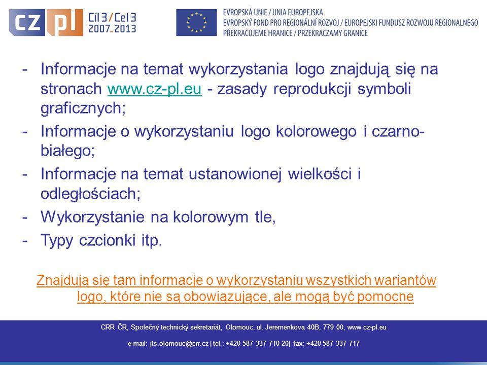 Centrum pro regionální rozvoj ČR, Společný technický sekretariát Olomouc, Jeremenkova 40B,779 00 Olomouc, www.interreg3a.cz E-mail: jts.olomouc@crr.cz | tel.: +420 587 337 710 | fax: +420 587 337 717 |jts.olomouc@crr.cz -Informacje na temat wykorzystania logo znajdują się na stronach www.cz-pl.eu - zasady reprodukcji symboli graficznych;www.cz-pl.eu -Informacje o wykorzystaniu logo kolorowego i czarno- białego; -Informacje na temat ustanowionej wielkości i odległościach; -Wykorzystanie na kolorowym tle, -Typy czcionki itp.