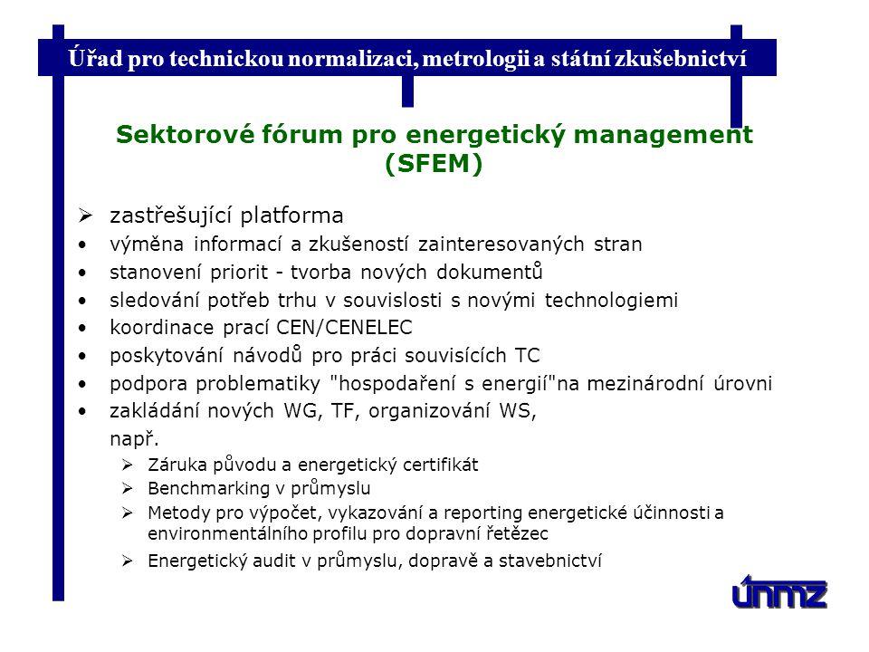 Úřad pro technickou normalizaci, metrologii a státní zkušebnictví Sektorové fórum pro energetický management (SFEM)  zastřešující platforma výměna informací a zkušeností zainteresovaných stran stanovení priorit - tvorba nových dokumentů sledování potřeb trhu v souvislosti s novými technologiemi koordinace prací CEN/CENELEC poskytování návodů pro práci souvisících TC podpora problematiky hospodaření s energií na mezinárodní úrovni zakládání nových WG, TF, organizování WS, např.