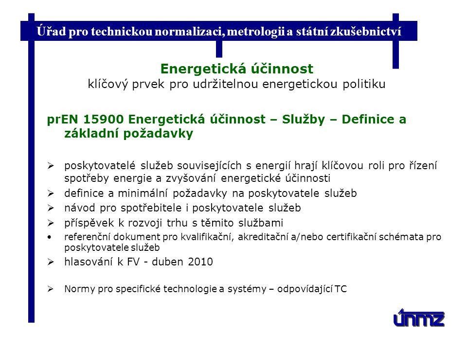 Úřad pro technickou normalizaci, metrologii a státní zkušebnictví Energetická účinnost klíčový prvek pro udržitelnou energetickou politiku prEN 15900 Energetická účinnost – Služby – Definice a základní požadavky  poskytovatelé služeb souvisejících s energií hrají klíčovou roli pro řízení spotřeby energie a zvyšování energetické účinnosti  definice a minimální požadavky na poskytovatele služeb  návod pro spotřebitele i poskytovatele služeb  příspěvek k rozvoji trhu s těmito službami referenční dokument pro kvalifikační, akreditační a/nebo certifikační schémata pro poskytovatele služeb  hlasování k FV - duben 2010  Normy pro specifické technologie a systémy – odpovídající TC
