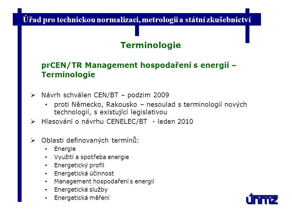Úřad pro technickou normalizaci, metrologii a státní zkušebnictví Terminologie prCEN/TR Management hospodaření s energií – Terminologie  Návrh schválen CEN/BT – podzim 2009 proti Německo, Rakousko – nesoulad s terminologií nových technologií, s existující legislativou  Hlasování o návrhu CENELEC/BT - leden 2010  Oblasti definovaných termínů: Energie Využití a spotřeba energie Energetický profil Energetická účinnost Management hospodaření s energií Energetické služby Energetická měření