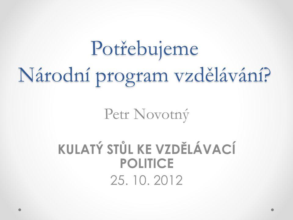 Potřebujeme Národní program vzdělávání. Petr Novotný KULATÝ STŮL KE VZDĚLÁVACÍ POLITICE 25.