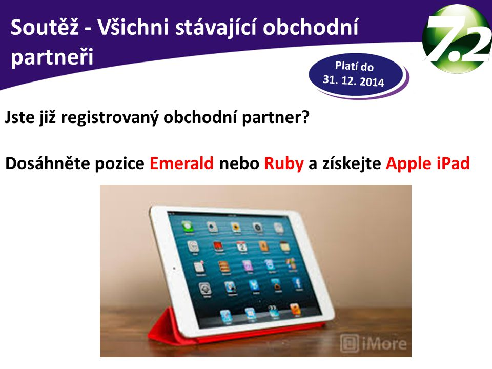RYCHLÁ HOTOVOST Jste již registrovaný obchodní partner? Dosáhněte pozice Emerald nebo Ruby a získejte Apple iPad Platí do 31. 12. 2014 Soutěž - Všichn