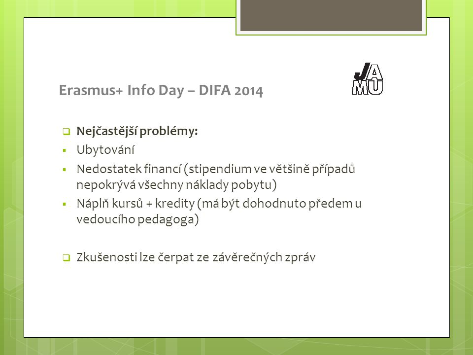 Erasmus+ Info Day – DIFA 2014  Nejčastější problémy:  Ubytování  Nedostatek financí (stipendium ve většině případů nepokrývá všechny náklady pobytu)  Náplň kursů + kredity (má být dohodnuto předem u vedoucího pedagoga)  Zkušenosti lze čerpat ze závěrečných zpráv