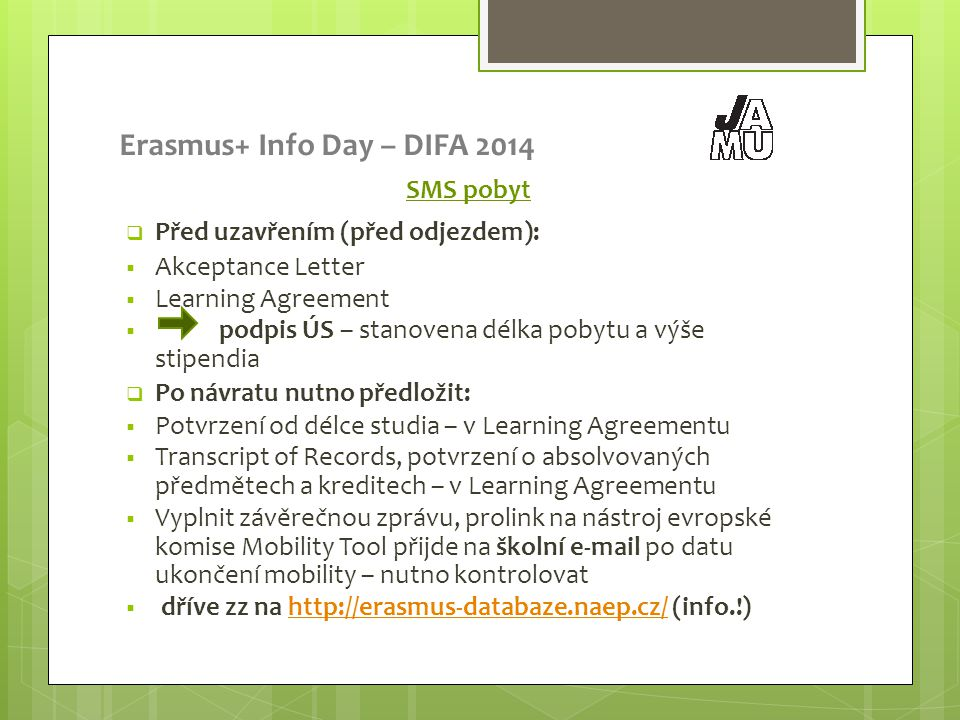 Erasmus+ Info Day – DIFA 2014 SMS pobyt  Před uzavřením (před odjezdem):  Akceptance Letter  Learning Agreement  podpis ÚS – stanovena délka pobytu a výše stipendia  Po návratu nutno předložit:  Potvrzení od délce studia – v Learning Agreementu  Transcript of Records, potvrzení o absolvovaných předmětech a kreditech – v Learning Agreementu  Vyplnit závěrečnou zprávu, prolink na nástroj evropské komise Mobility Tool přijde na školní e-mail po datu ukončení mobility – nutno kontrolovat  dříve zz na http://erasmus-databaze.naep.cz/ (info.!)http://erasmus-databaze.naep.cz/