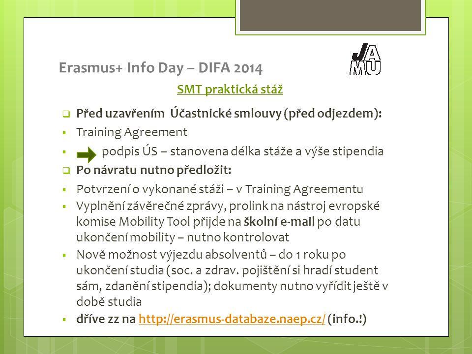 Erasmus+ Info Day – DIFA 2014 SMT praktická stáž  Před uzavřením Účastnické smlouvy (před odjezdem):  Training Agreement  podpis ÚS – stanovena délka stáže a výše stipendia  Po návratu nutno předložit:  Potvrzení o vykonané stáži – v Training Agreementu  Vyplnění závěrečné zprávy, prolink na nástroj evropské komise Mobility Tool přijde na školní e-mail po datu ukončení mobility – nutno kontrolovat  Nově možnost výjezdu absolventů – do 1 roku po ukončení studia (soc.