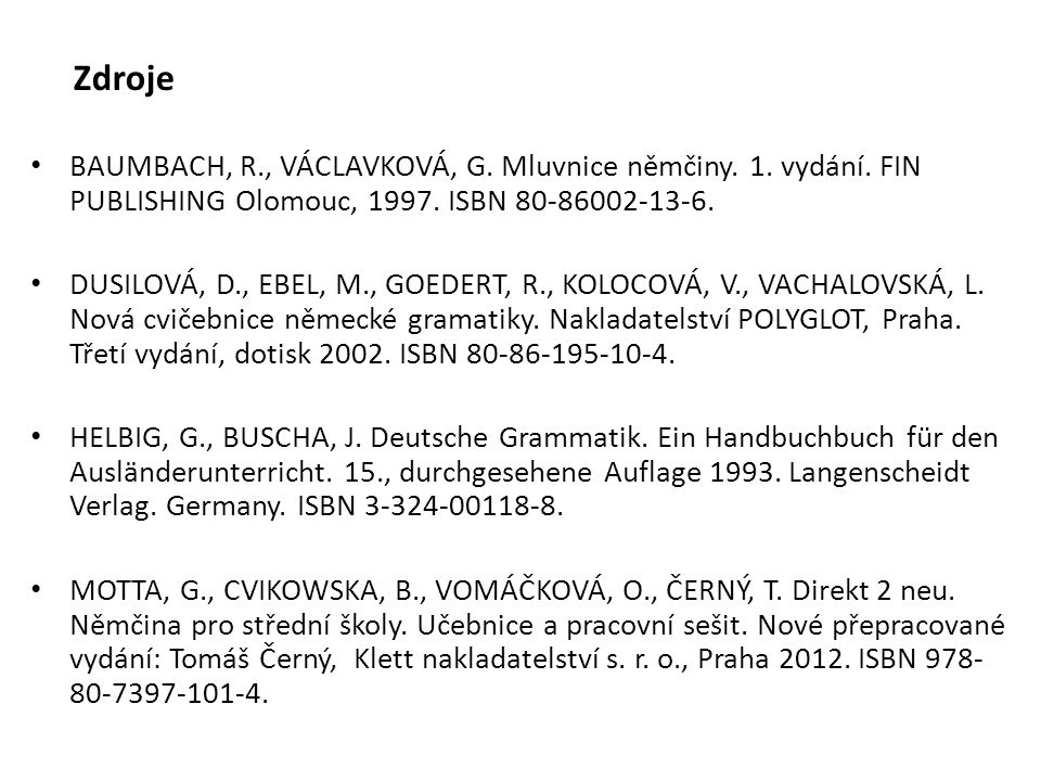 Zdroje BAUMBACH, R., VÁCLAVKOVÁ, G. Mluvnice němčiny. 1. vydání. FIN PUBLISHING Olomouc, 1997. ISBN 80-86002-13-6. DUSILOVÁ, D., EBEL, M., GOEDERT, R.