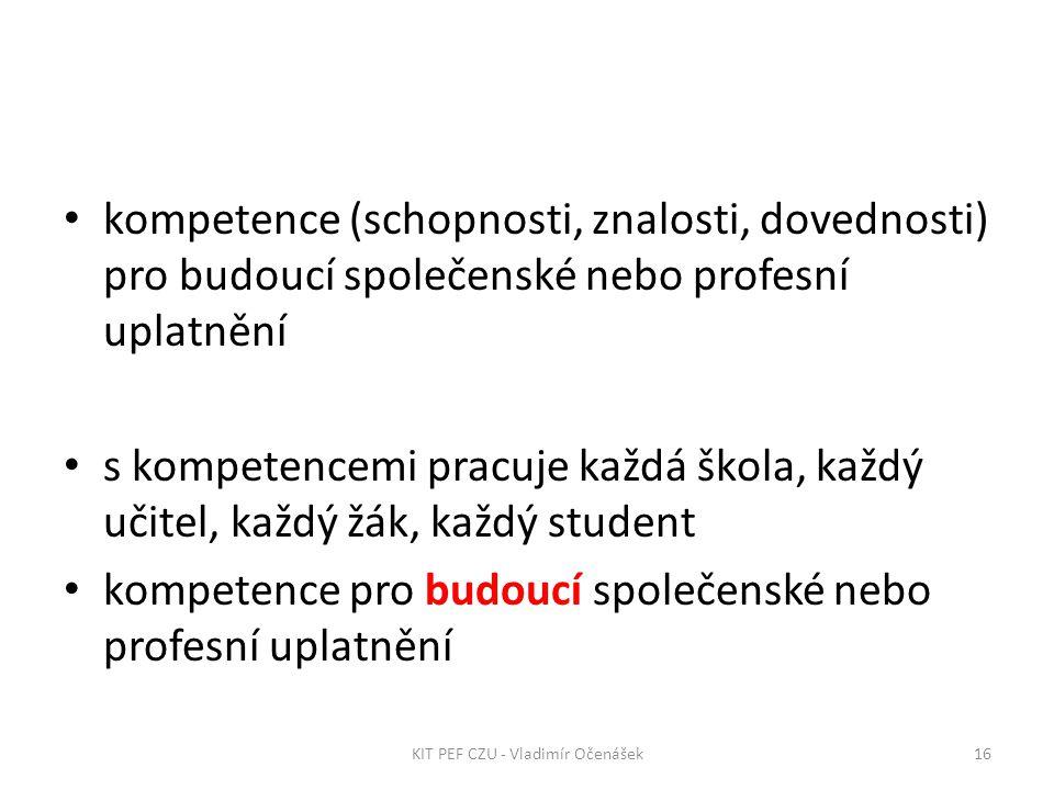 kompetence (schopnosti, znalosti, dovednosti) pro budoucí společenské nebo profesní uplatnění s kompetencemi pracuje každá škola, každý učitel, každý žák, každý student kompetence pro budoucí společenské nebo profesní uplatnění 16KIT PEF CZU - Vladimír Očenášek
